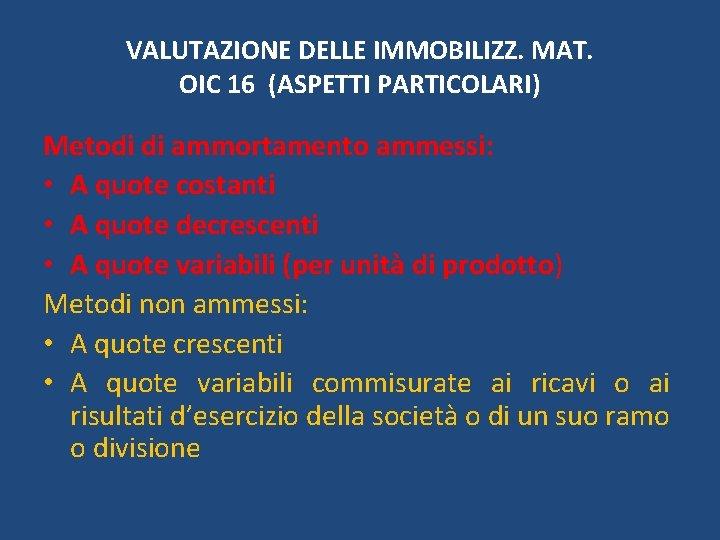 VALUTAZIONE DELLE IMMOBILIZZ. MAT. OIC 16 (ASPETTI PARTICOLARI) Metodi di ammortamento ammessi: • A