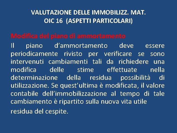 VALUTAZIONE DELLE IMMOBILIZZ. MAT. OIC 16 (ASPETTI PARTICOLARI) Modifica del piano di ammortamento Il