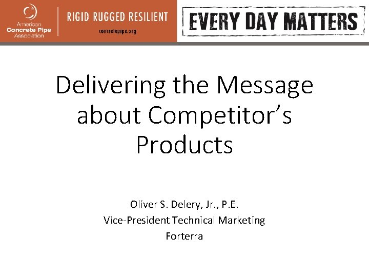 Delivering the Message about Competitor's Products Oliver S. Delery, Jr. , P. E. Vice-President