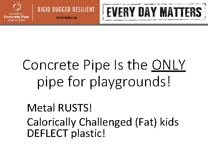 Concrete Pipe Is the ONLY pipe for playgrounds! Metal RUSTS! Calorically Challenged (Fat) kids