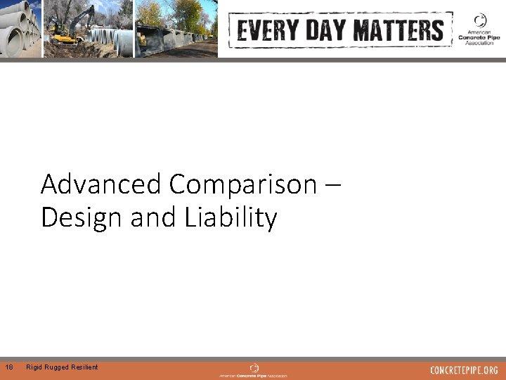 Advanced Comparison – Design and Liability 18 Rigid Rugged Resilient