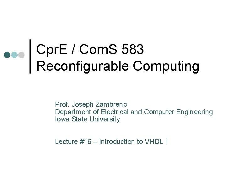 Cpr. E / Com. S 583 Reconfigurable Computing Prof. Joseph Zambreno Department of Electrical