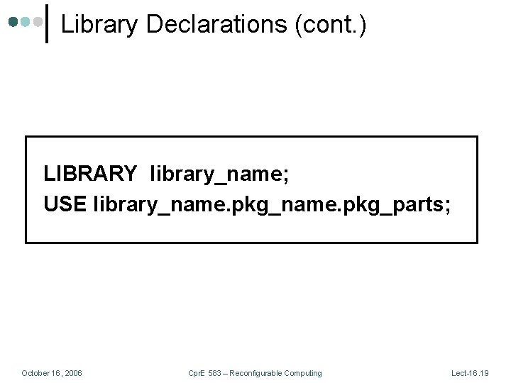 Library Declarations (cont. ) LIBRARY library_name; USE library_name. pkg_parts; October 16, 2006 Cpr. E