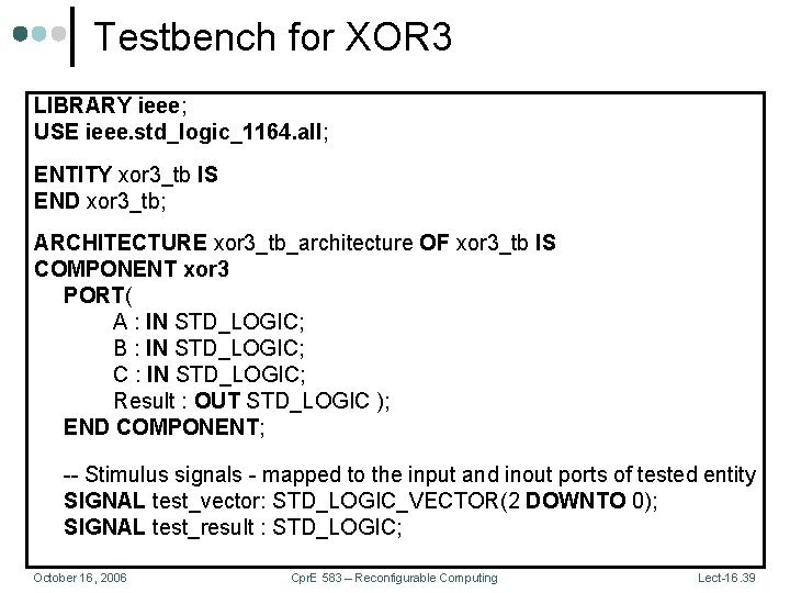 Testbench for XOR 3 LIBRARY ieee; USE ieee. std_logic_1164. all; ENTITY xor 3_tb IS