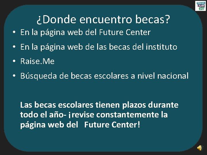 ¿Donde encuentro becas? • En la página web del Future Center • En la