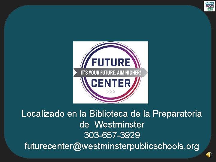Localizado en la Biblioteca de la Preparatoria de Westminster 303 -657 -3929 futurecenter@westminsterpublicschools. org