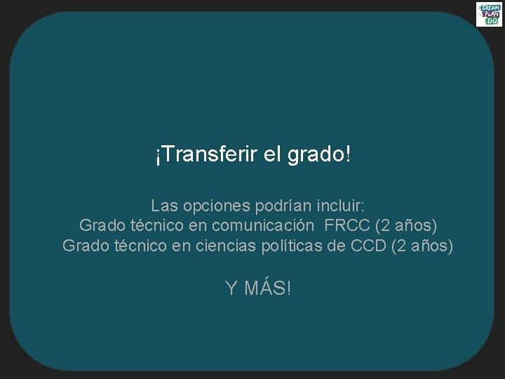 ¡Transferir el grado! Las opciones podrían incluir: Grado técnico en comunicación FRCC (2 años)