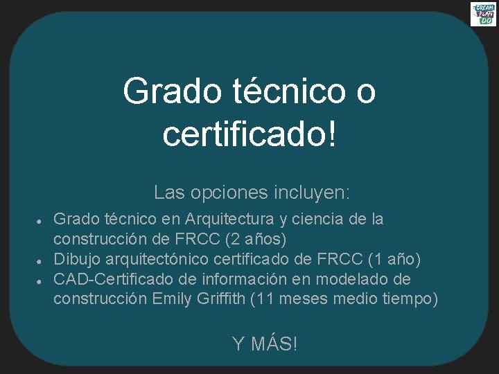 Grado técnico o certificado! Las opciones incluyen: ● ● ● Grado técnico en Arquitectura