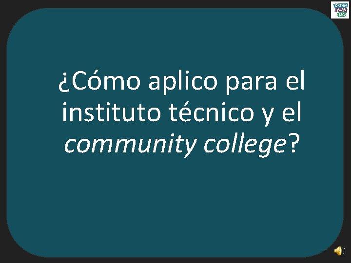 ¿Cómo aplico para el instituto técnico y el community college?