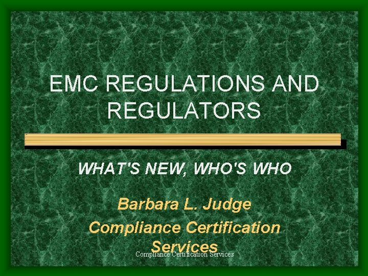 EMC REGULATIONS AND REGULATORS WHAT'S NEW, WHO'S WHO Barbara L. Judge Compliance Certification Services