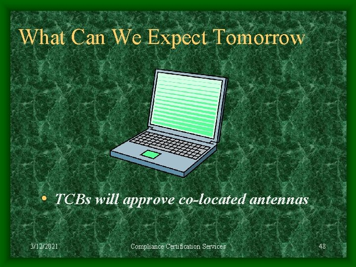 What Can We Expect Tomorrow • TCBs will approve co-located antennas 3/12/2021 Compliance Certification