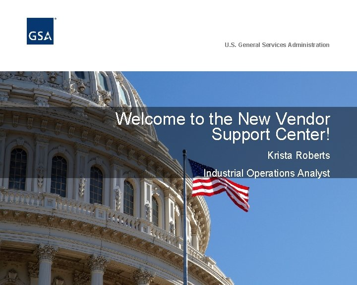 U. S. General Services Administration Welcome to the New Vendor Support Center! Krista Roberts
