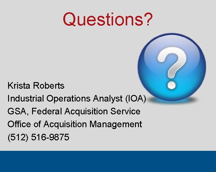 Questions? Krista Roberts Industrial Operations Analyst (IOA) GSA, Federal Acquisition Service Office of Acquisition