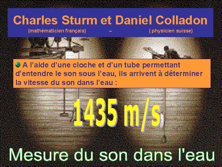 Charles Sturm et Daniel Colladon (mathématicien français) – ( physicien suisse) A l'aide d'une