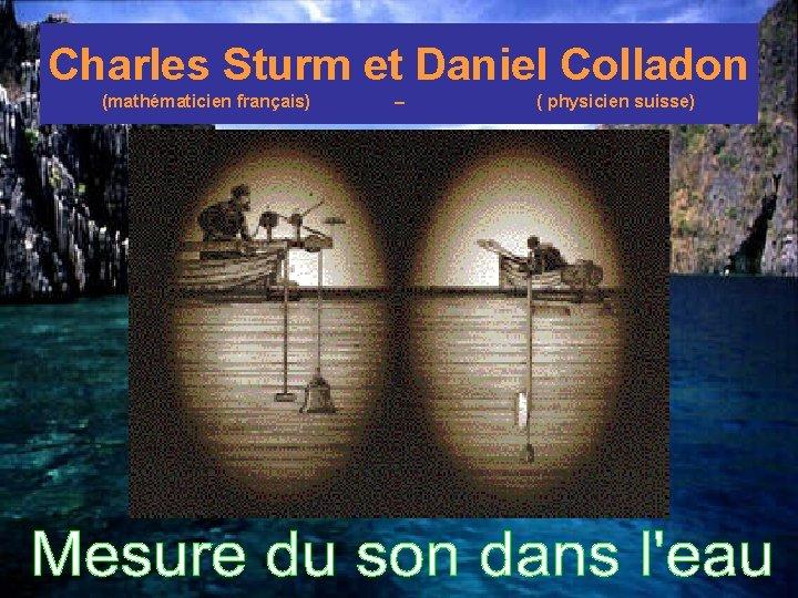 Charles Sturm et Daniel Colladon (mathématicien français) – ( physicien suisse)
