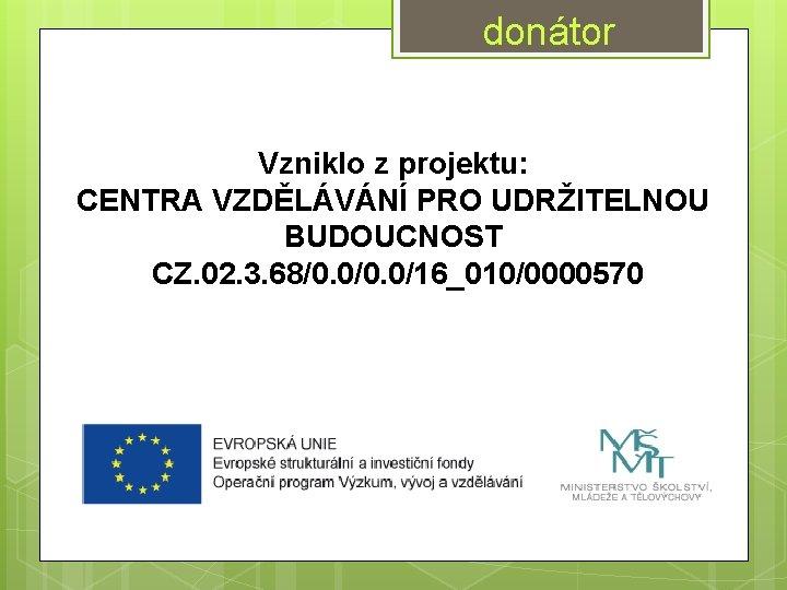 donátor Vzniklo z projektu: CENTRA VZDĚLÁVÁNÍ PRO UDRŽITELNOU BUDOUCNOST CZ. 02. 3. 68/0. 0/16_010/0000570