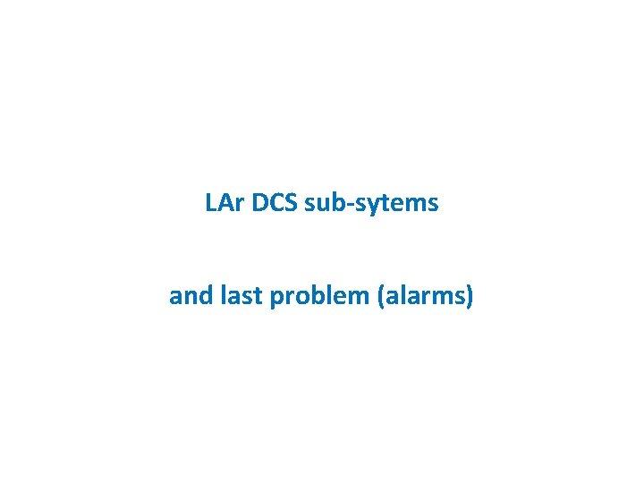 LAr DCS sub-sytems and last problem (alarms)