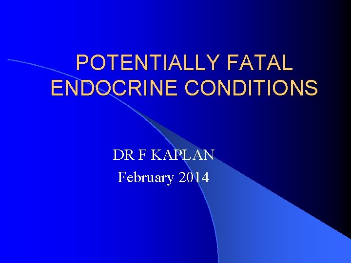 POTENTIALLY FATAL ENDOCRINE CONDITIONS DR F KAPLAN February 2014
