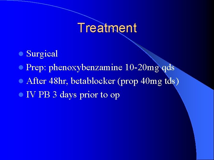 Treatment l Surgical l Prep: phenoxybenzamine 10 -20 mg qds l After 48 hr,