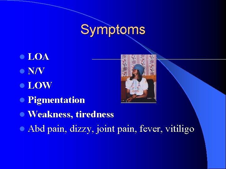 Symptoms l LOA l N/V l LOW l Pigmentation l Weakness, tiredness l Abd