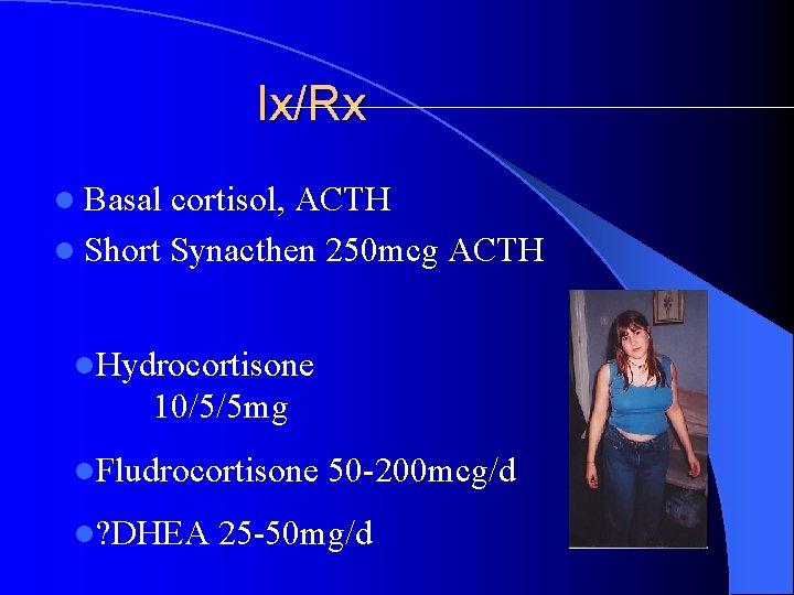 Ix/Rx l Basal cortisol, ACTH l Short Synacthen 250 mcg ACTH l. Hydrocortisone 10/5/5