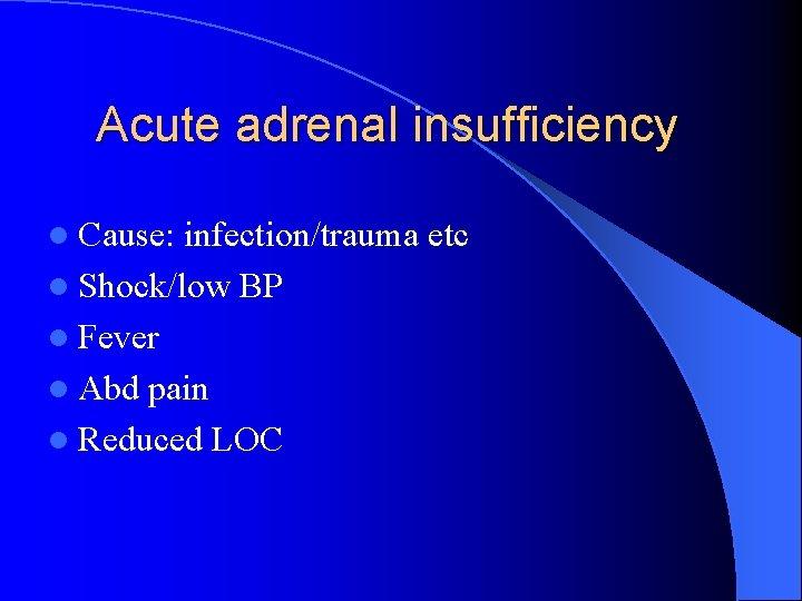 Acute adrenal insufficiency l Cause: infection/trauma etc l Shock/low BP l Fever l Abd