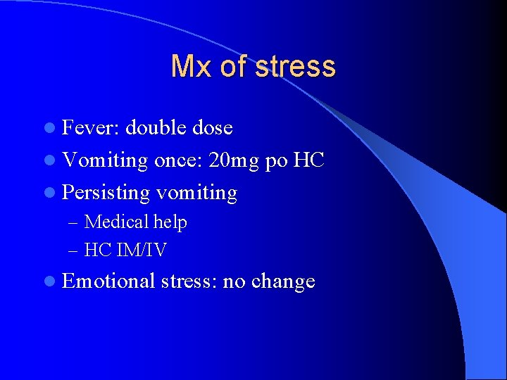 Mx of stress l Fever: double dose l Vomiting once: 20 mg po HC