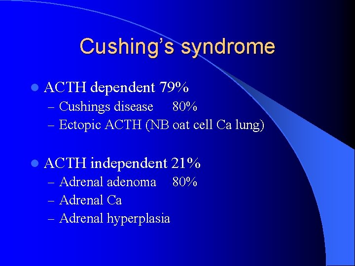 Cushing's syndrome l ACTH dependent 79% – Cushings disease 80% – Ectopic ACTH (NB