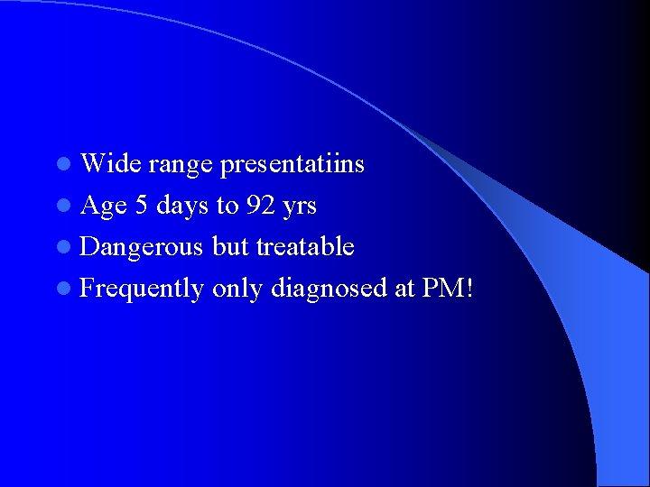 l Wide range presentatiins l Age 5 days to 92 yrs l Dangerous but