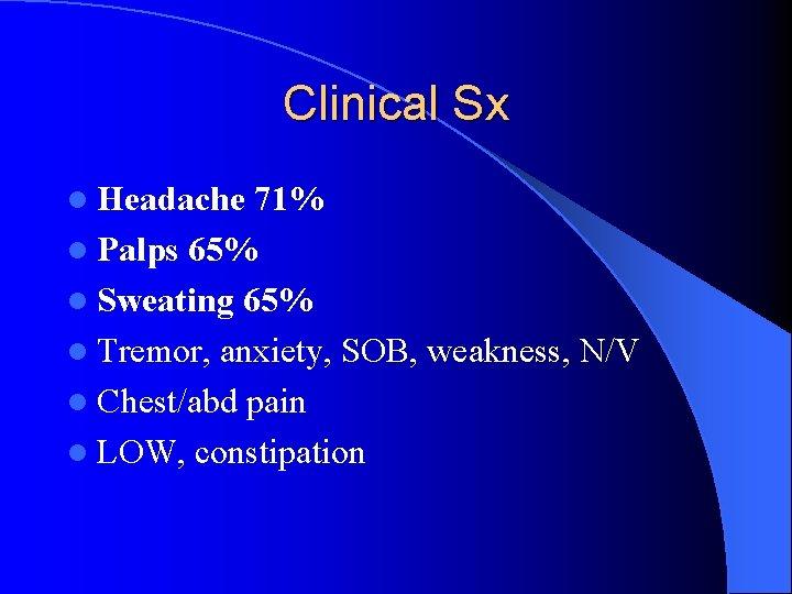 Clinical Sx l Headache 71% l Palps 65% l Sweating 65% l Tremor, anxiety,