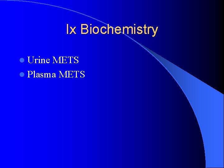 Ix Biochemistry l Urine METS l Plasma METS