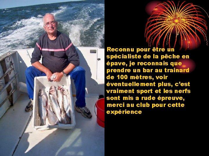 • Reconnu pour être un spécialiste de la pêche en épave, je reconnais
