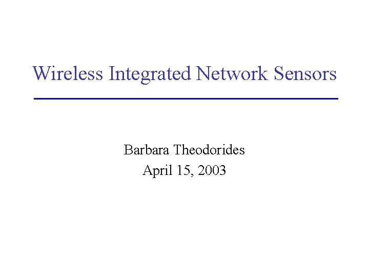Wireless Integrated Network Sensors Barbara Theodorides April 15, 2003