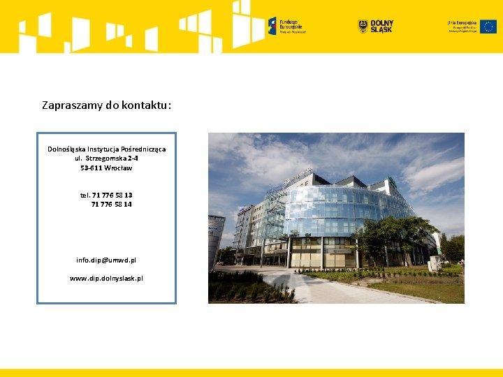 Zapraszamy do kontaktu: Dolnośląska Instytucja Pośrednicząca ul. Strzegomska 2 -4 53 -611 Wrocław tel.