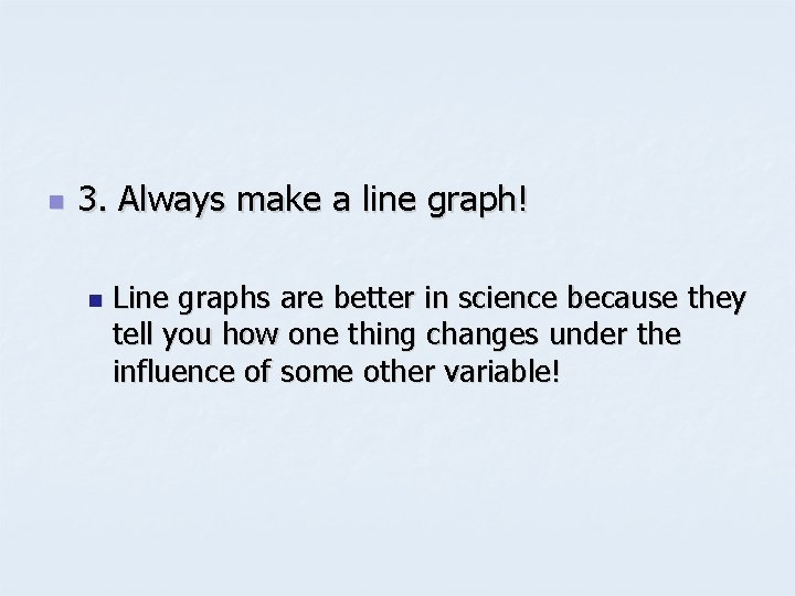 n 3. Always make a line graph! n Line graphs are better in science