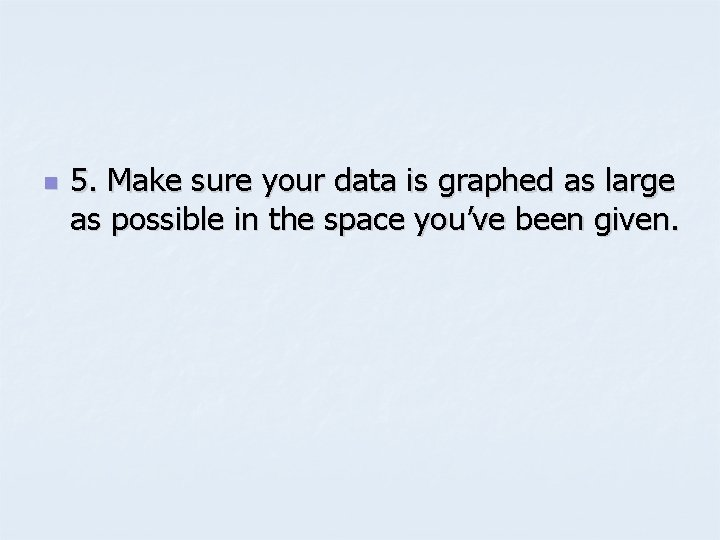 n 5. Make sure your data is graphed as large as possible in the