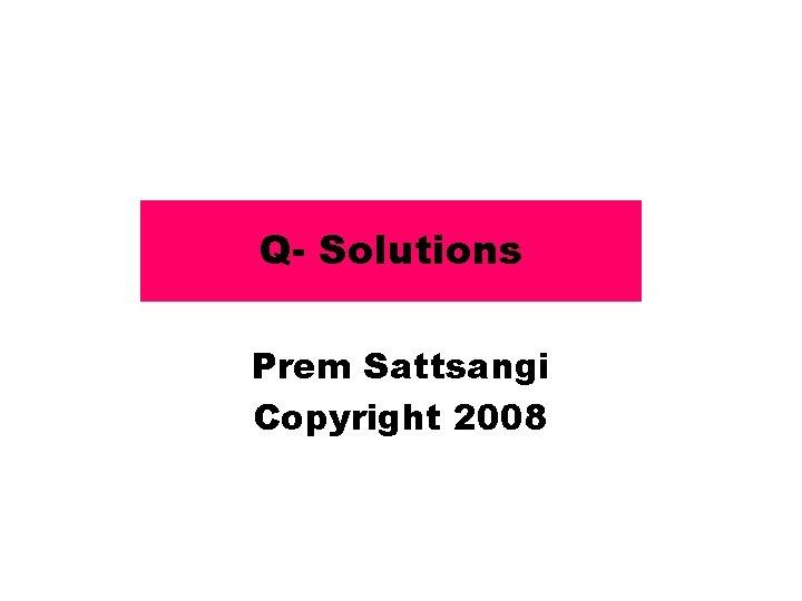 Q- Solutions Prem Sattsangi Copyright 2008