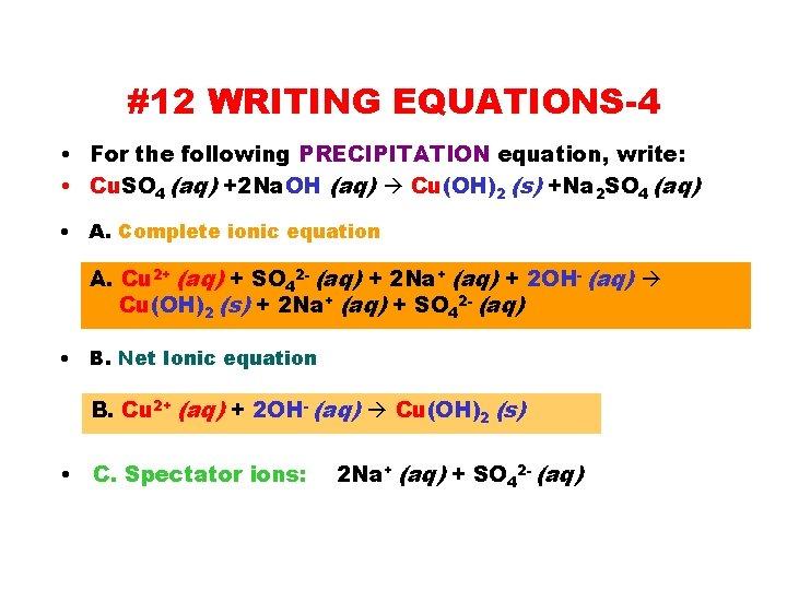 #12 WRITING EQUATIONS-4 • For the following PRECIPITATION equation, write: • Cu. SO 4