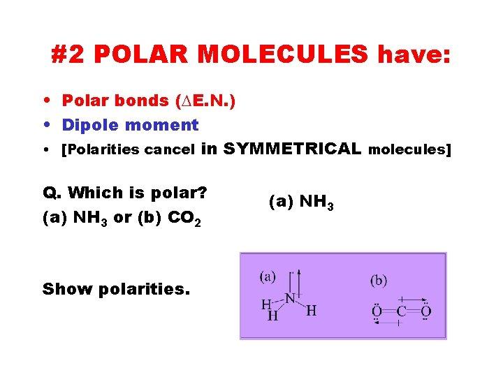 #2 POLAR MOLECULES have: • Polar bonds (DE. N. ) • Dipole moment •