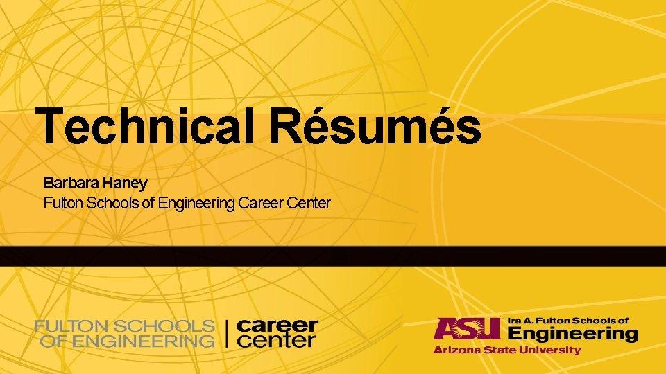 Technical Résumés Barbara Haney Fulton Schools of Engineering Career Center