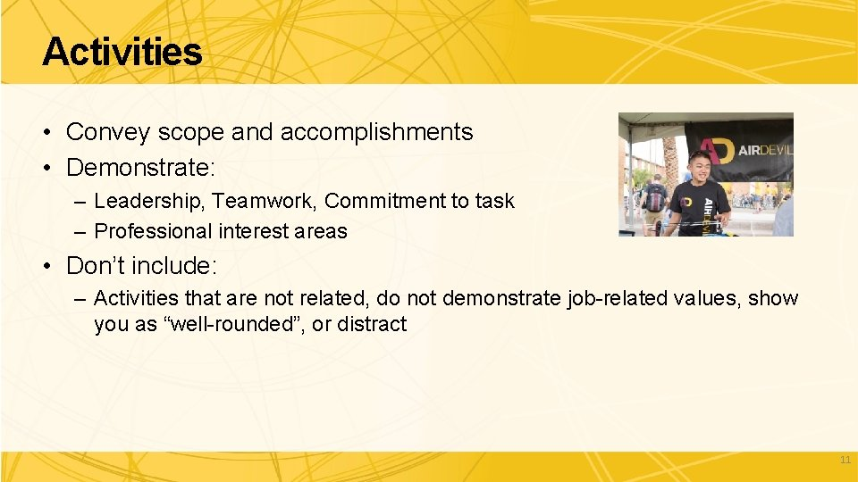 Activities • Convey scope and accomplishments • Demonstrate: – Leadership, Teamwork, Commitment to task