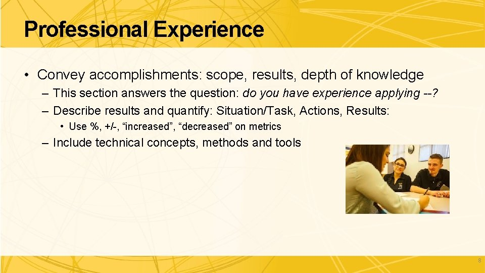 Professional Experience • Convey accomplishments: scope, results, depth of knowledge – This section answers