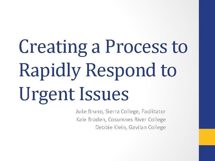 Creating a Process to Rapidly Respond to Urgent Issues Julie Bruno, Sierra College, Facilitator