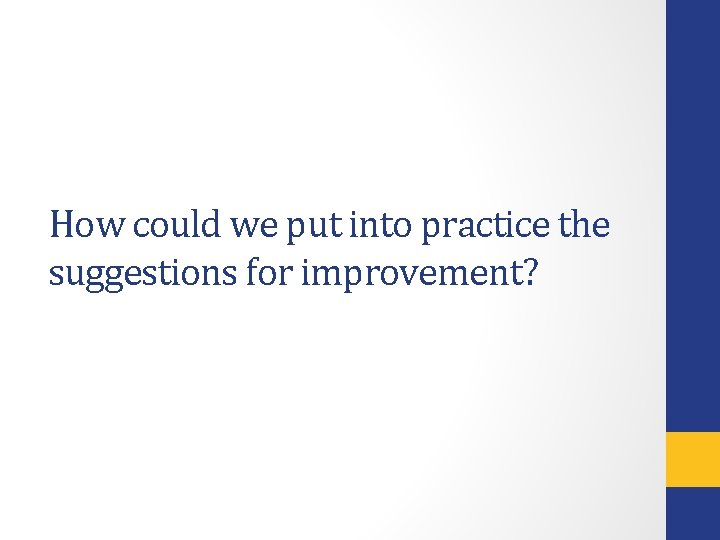 How could we put into practice the suggestions for improvement?