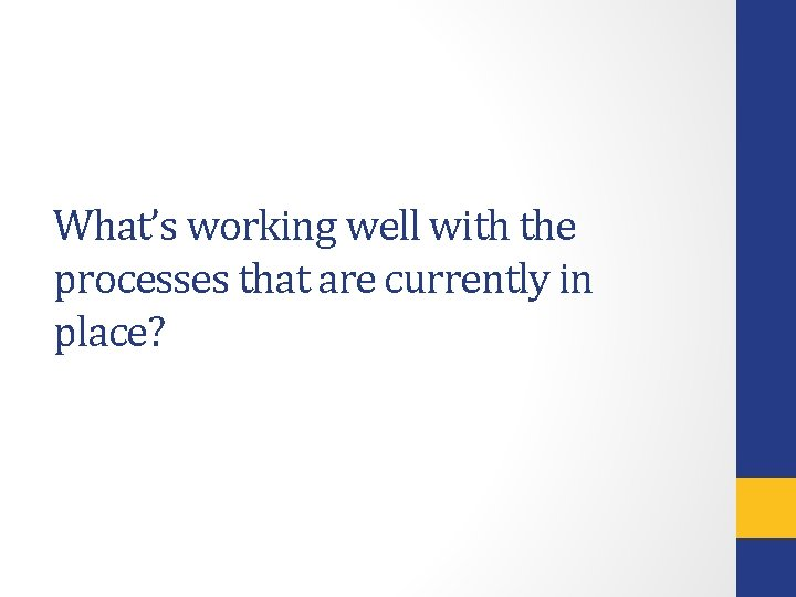 What's working well with the processes that are currently in place?