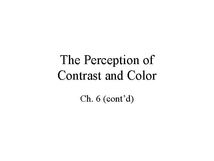 The Perception of Contrast and Color Ch. 6 (cont'd)