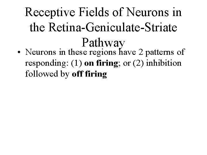 Receptive Fields of Neurons in the Retina-Geniculate-Striate Pathway • Neurons in these regions have