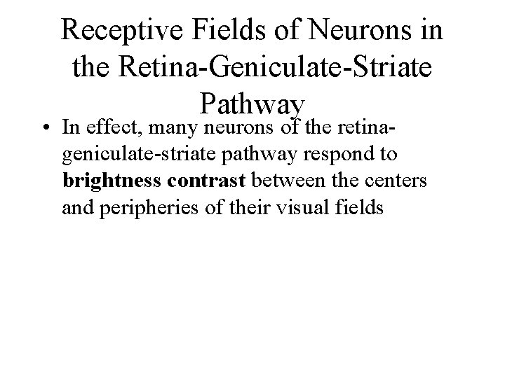 Receptive Fields of Neurons in the Retina-Geniculate-Striate Pathway • In effect, many neurons of