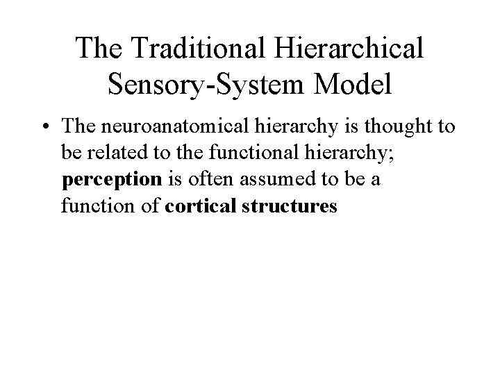 The Traditional Hierarchical Sensory-System Model • The neuroanatomical hierarchy is thought to be related
