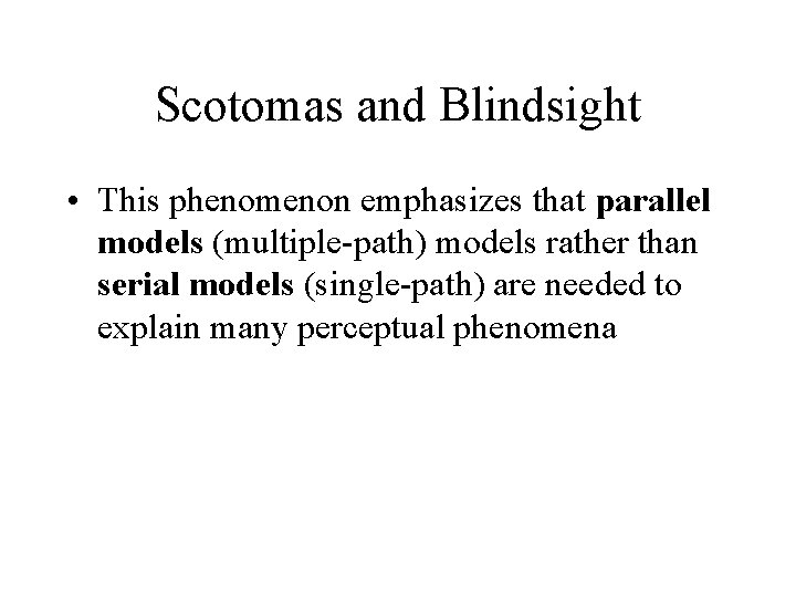 Scotomas and Blindsight • This phenomenon emphasizes that parallel models (multiple-path) models rather than